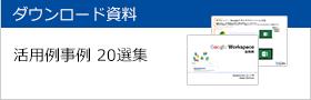 ダウンロード資料 G Suite(Google Apps) で業務改善をした企業事例 G Suite(Google Apps) 活用事例20選集