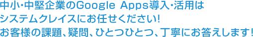 Google Appsのことなら、何でも聞いてください。お客様の課題、疑問、ひとつひとつにお答えします!