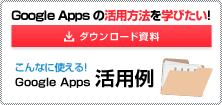 ダウンロード資料 Google Apps を最大限活用したい! Google Apps 活用例