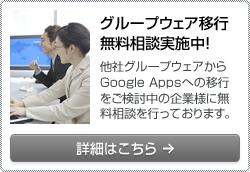 グループウェア移行無料相談実施中! 他社グループウェアからGoogle Appsへの移行をご検討中の企業様に無料相談を行っております。 詳細はこちら