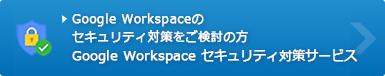 Google Workspace(旧G Suite)のセキュリティ対策をご検討の方 Google Workspace(旧G Suite) セキュリティ対策サービス