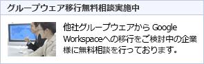 グループウェア移行無料相談実施中! 他社グループウェアから Google Workspace(旧G Suite) への移行をご検討中の企業様に無料相談を行っております。 詳細はこちら