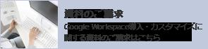資料のご請求 Google Workspace(旧G Suite) 導入・カスタマイズに関する資料のご請求はこちら