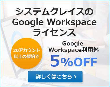 Google Workspace(旧G Suite)利用料5%OFF!詳しくはこちら